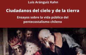 Muévase potente la Iglesia de Dios: la presencia pública del pentecostalismo en Chile. Sobre el libro «Ciudadanos del cielo y de la tierra», de Luis Aránguiz